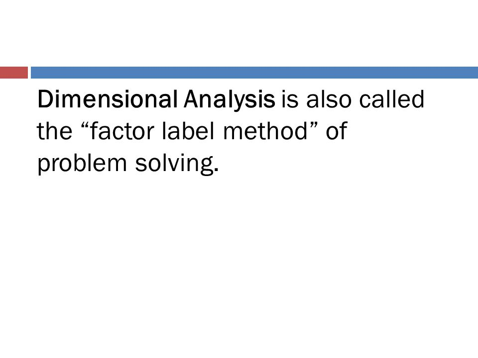 Dimensional Analysis is also called the factor label method of problem solving.