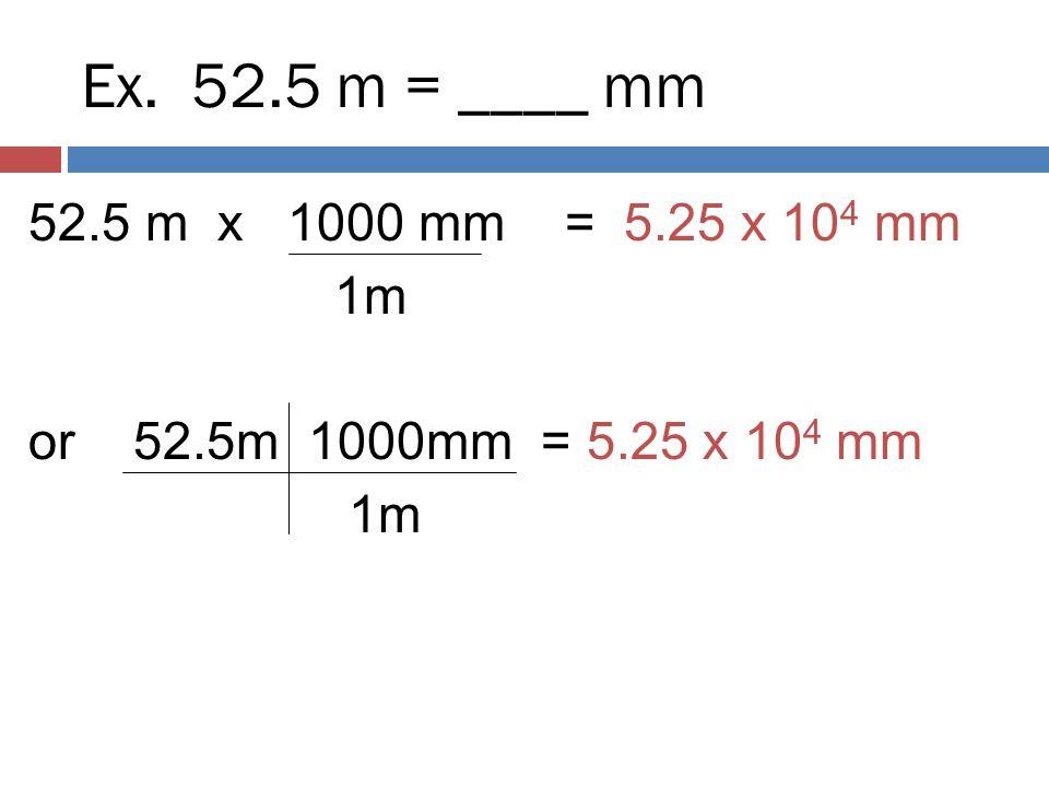 Ex. 52.5 m = ____ mm 52.5 m x 1000 mm = 5.25 x 104 mm 1m or 52.5m 1000mm = 5.25 x 104 mm