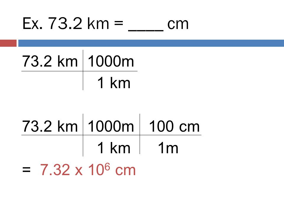 Ex. 73.2 km = ____ cm 73.2 km 1000m 1 km 73.2 km 1000m 100 cm 1 km 1m = 7.32 x 106 cm