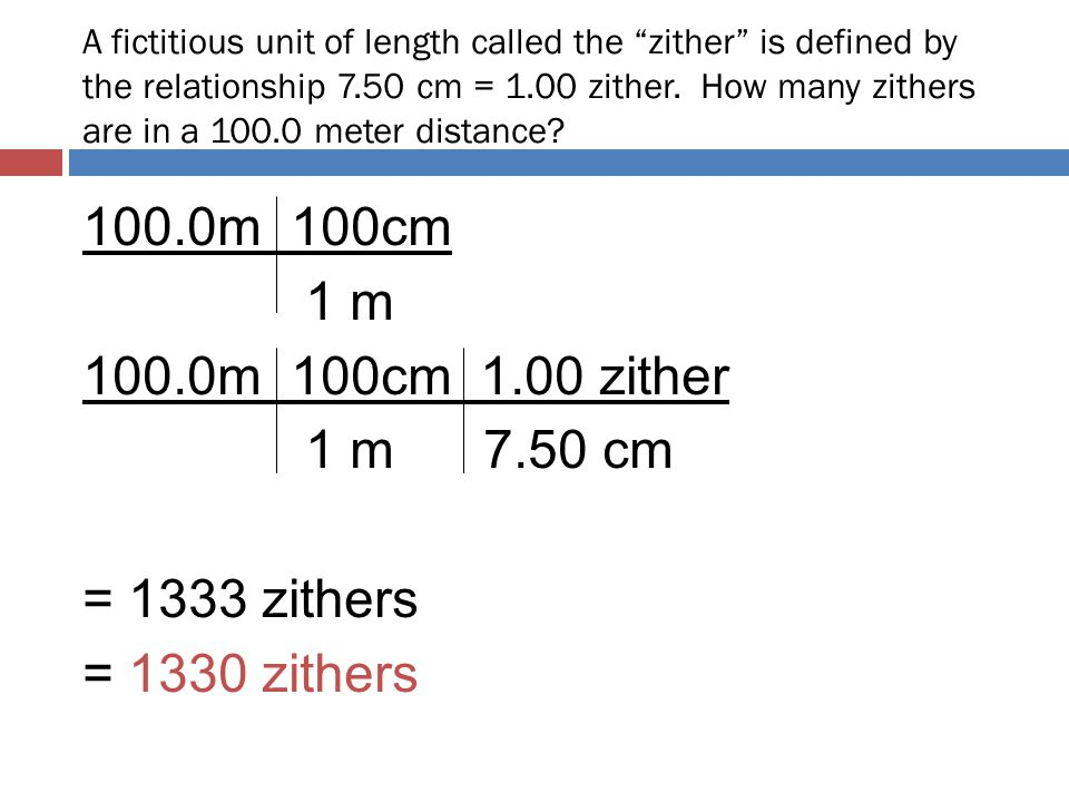 A fictitious unit of length called the zither is defined by the relationship 7.50 cm = 1.00 zither. How many zithers are in a 100.0 meter distance