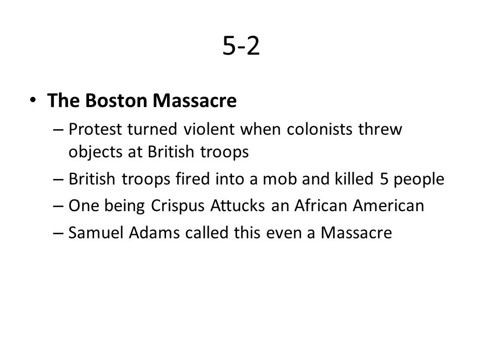 5-2 The Boston Massacre. Protest turned violent when colonists threw objects at British troops. British troops fired into a mob and killed 5 people.
