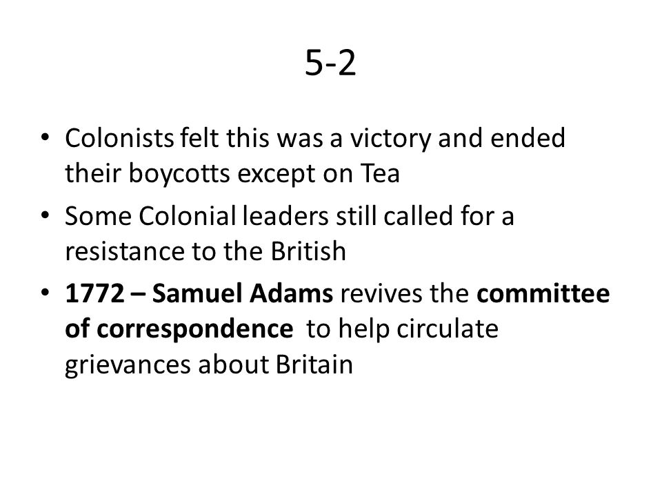 5-2 Colonists felt this was a victory and ended their boycotts except on Tea. Some Colonial leaders still called for a resistance to the British.