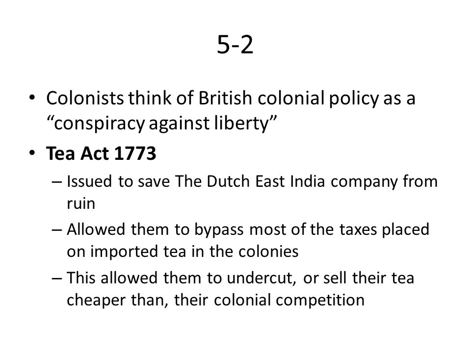 5-2 Colonists think of British colonial policy as a conspiracy against liberty Tea Act 1773.