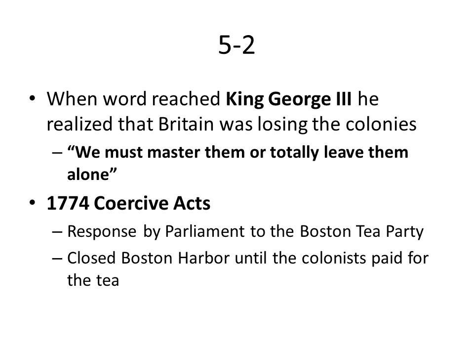 5-2 When word reached King George III he realized that Britain was losing the colonies. We must master them or totally leave them alone