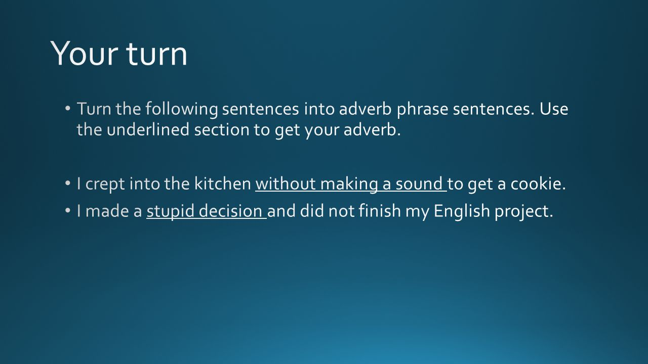 Your turn Turn the following sentences into adverb phrase sentences. Use the underlined section to get your adverb.