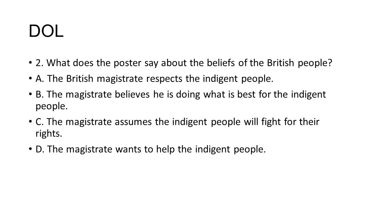 DOL 2. What does the poster say about the beliefs of the British people A. The British magistrate respects the indigent people.