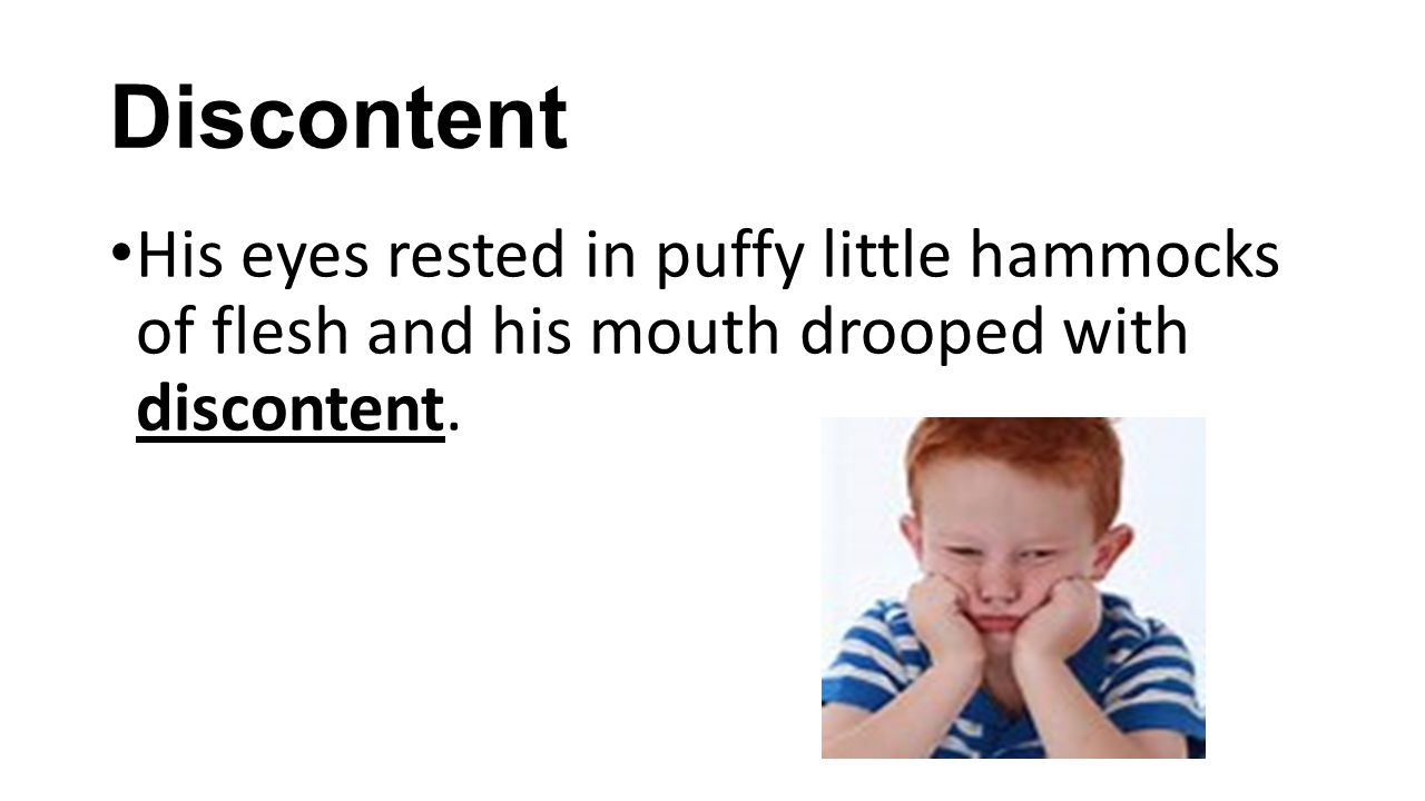 Discontent His eyes rested in puffy little hammocks of flesh and his mouth drooped with discontent.