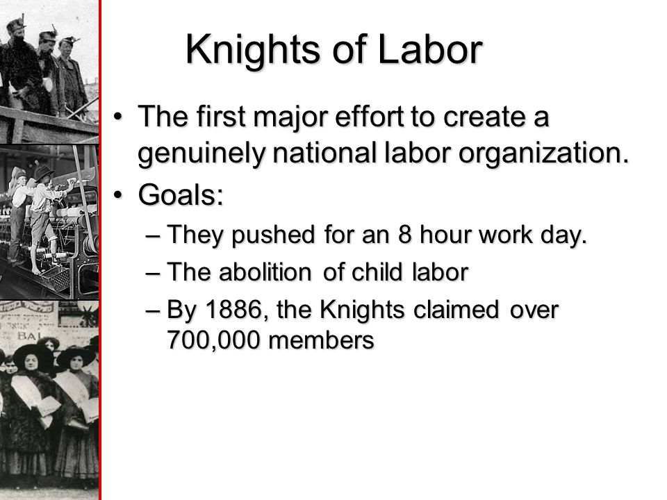 Knights of Labor The first major effort to create a genuinely national labor organization. Goals: They pushed for an 8 hour work day.