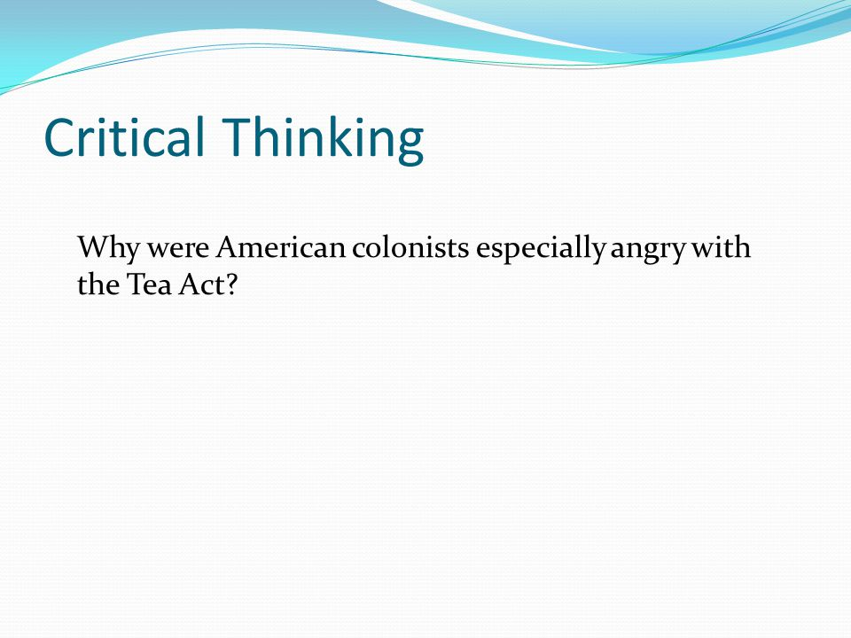 Critical Thinking Why were American colonists especially angry with the Tea Act