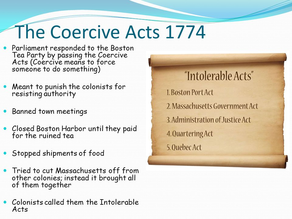 The Coercive Acts 1774 Parliament responded to the Boston Tea Party by passing the Coercive Acts (Coercive means to force someone to do something)