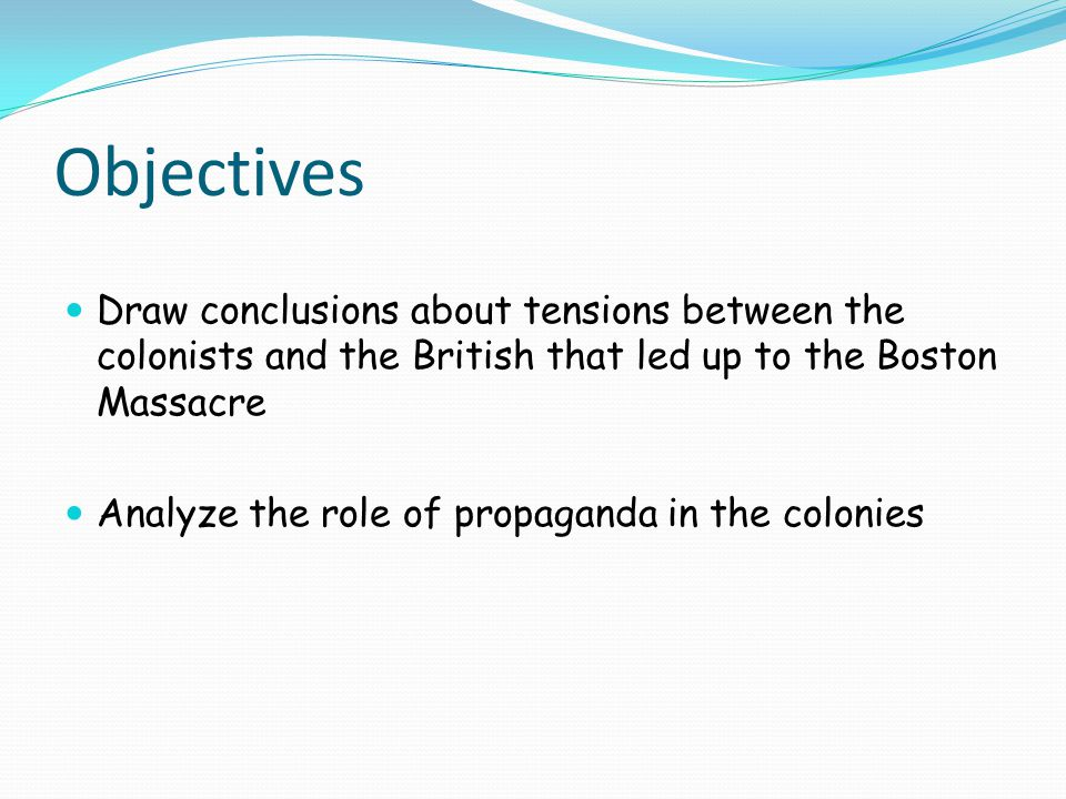 Objectives Draw conclusions about tensions between the colonists and the British that led up to the Boston Massacre.