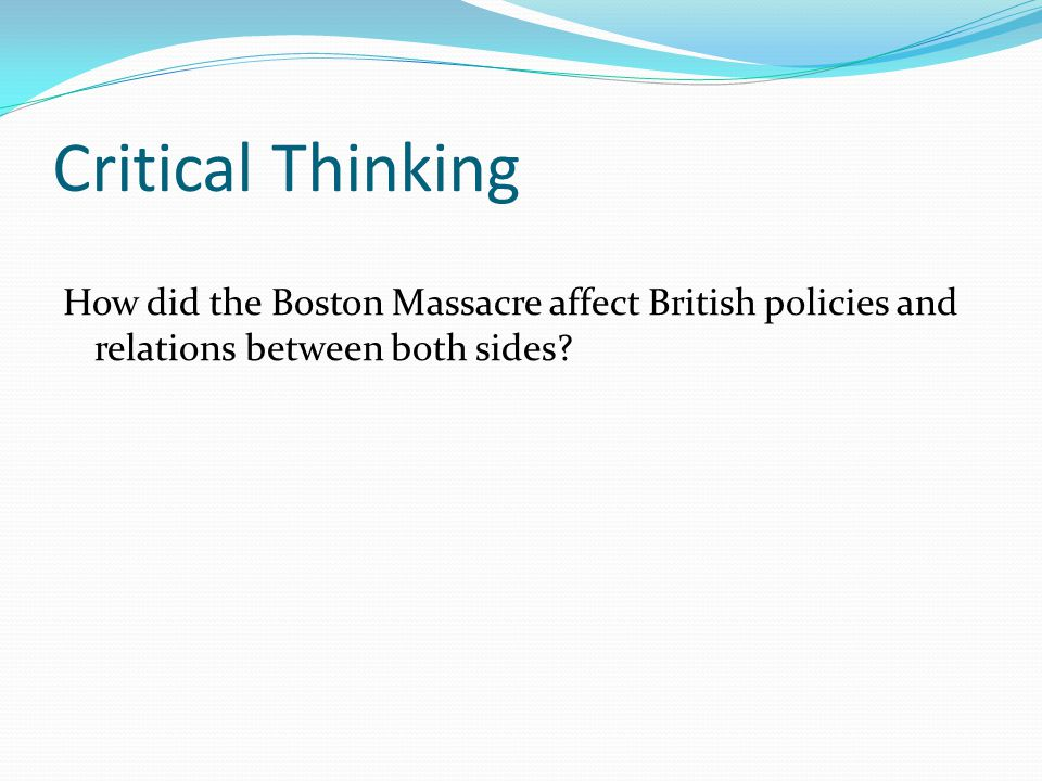 Critical Thinking How did the Boston Massacre affect British policies and relations between both sides