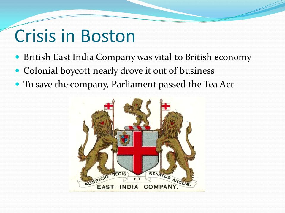 Crisis in Boston British East India Company was vital to British economy. Colonial boycott nearly drove it out of business.