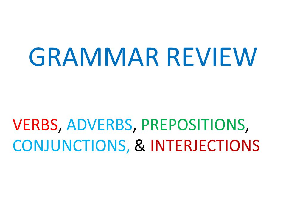 VERBS, ADVERBS, PREPOSITIONS, CONJUNCTIONS, & INTERJECTIONS