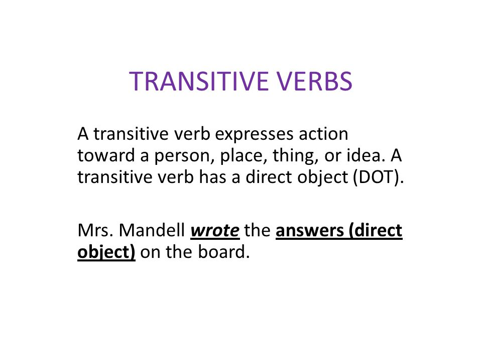TRANSITIVE VERBS A transitive verb expresses action toward a person, place, thing, or idea. A transitive verb has a direct object (DOT).