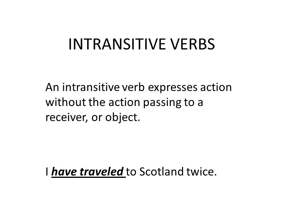 INTRANSITIVE VERBS An intransitive verb expresses action without the action passing to a receiver, or object.