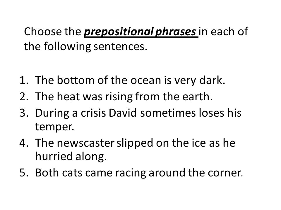 Choose the prepositional phrases in each of the following sentences.
