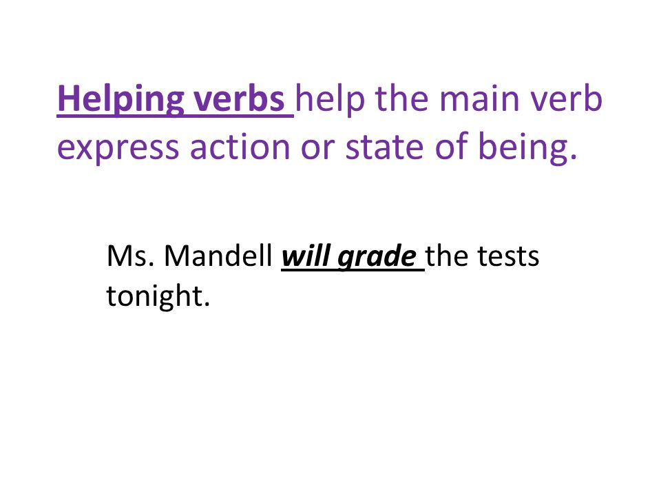 Helping verbs help the main verb express action or state of being.