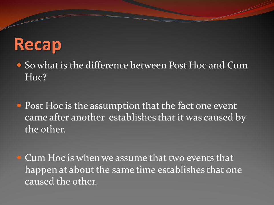 Recap So what is the difference between Post Hoc and Cum Hoc