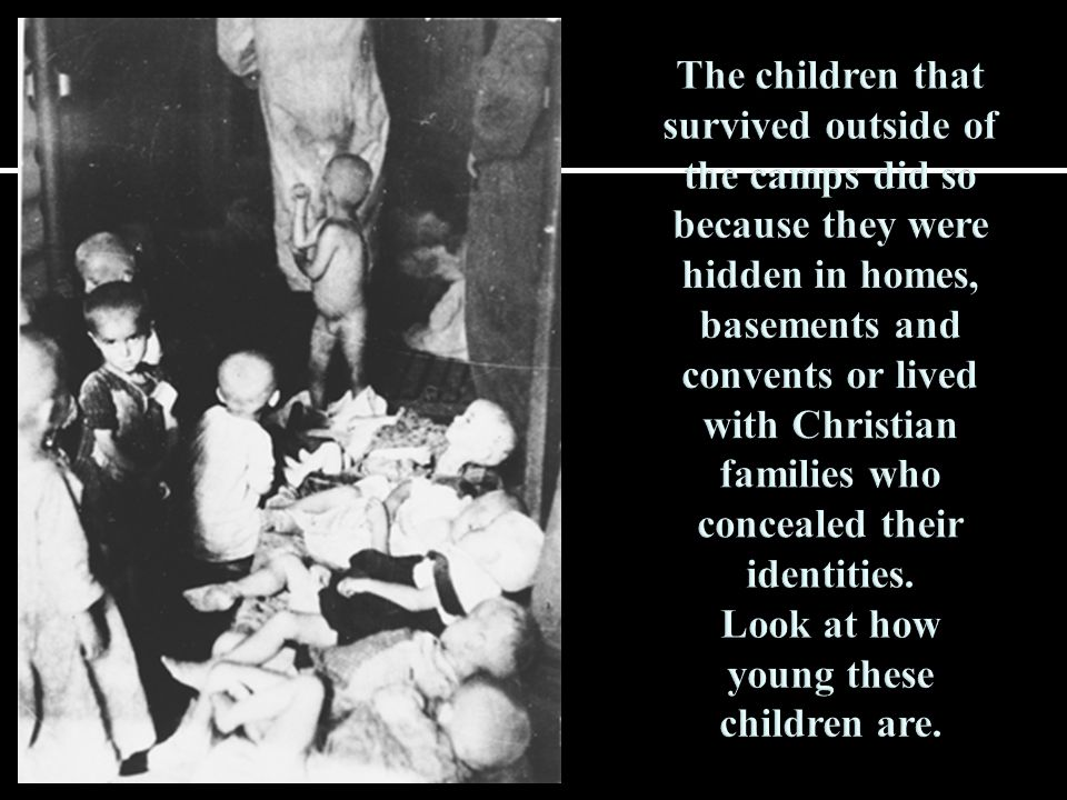 The children that survived outside of the camps did so because they were hidden in homes, basements and convents or lived with Christian families who concealed their identities.