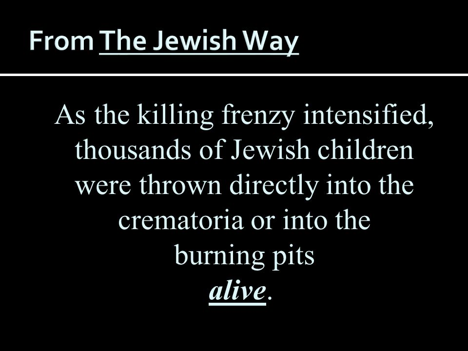 From The Jewish Way As the killing frenzy intensified, thousands of Jewish children were thrown directly into the crematoria or into the.
