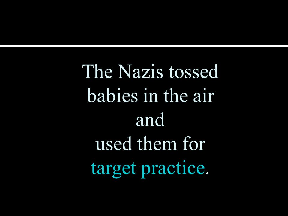 The Nazis tossed babies in the air and used them for target practice.
