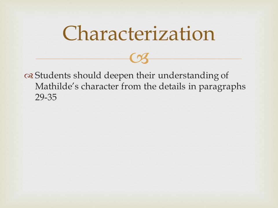 Characterization Students should deepen their understanding of Mathilde's character from the details in paragraphs 29-35.