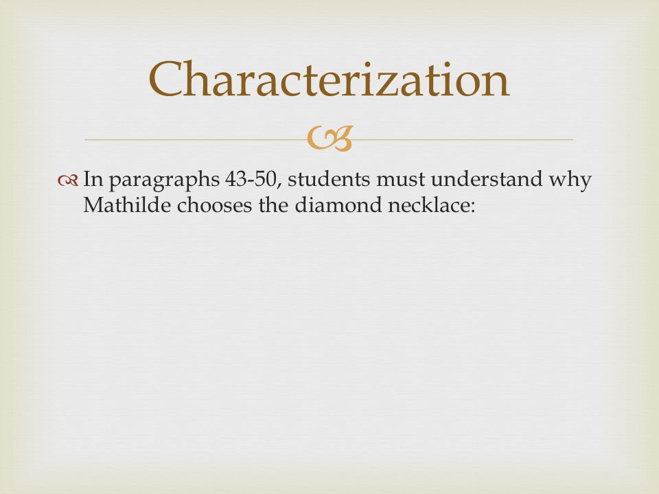 Characterization In paragraphs 43-50, students must understand why Mathilde chooses the diamond necklace: