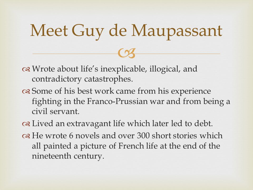 Meet Guy de Maupassant Wrote about life's inexplicable, illogical, and contradictory catastrophes.