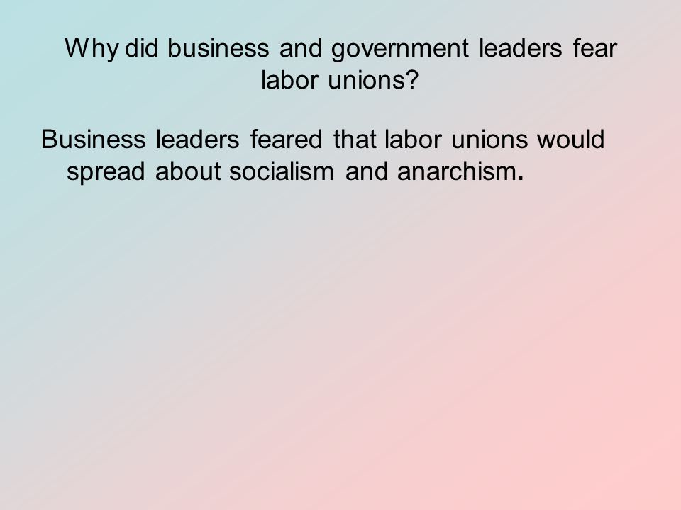 Why did business and government leaders fear labor unions