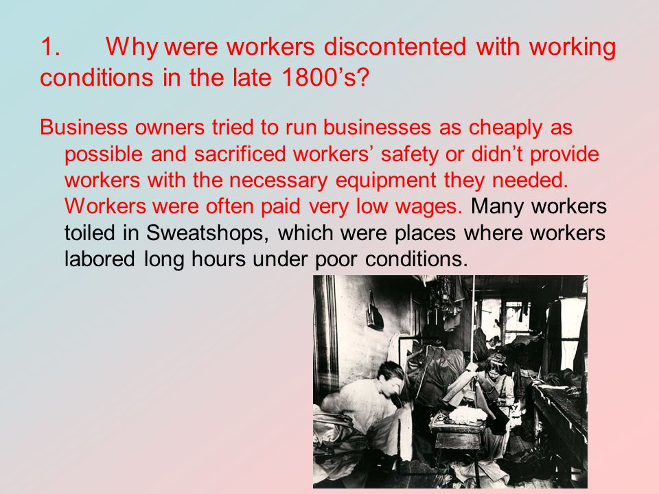 1. Why were workers discontented with working conditions in the late 1800's