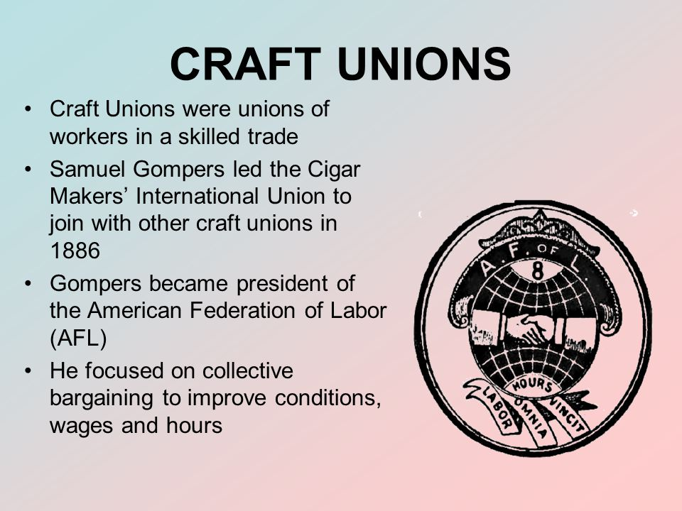 CRAFT UNIONS Craft Unions were unions of workers in a skilled trade