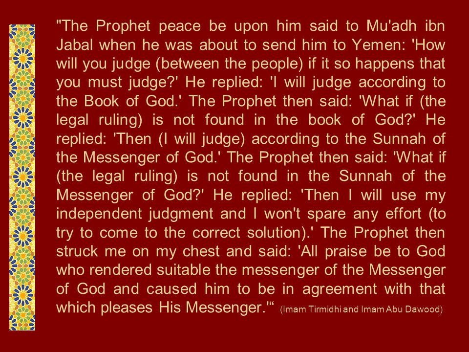 The Prophet peace be upon him said to Mu adh ibn Jabal when he was about to send him to Yemen: How will you judge (between the people) if it so happens that you must judge He replied: I will judge according to the Book of God. The Prophet then said: What if (the legal ruling) is not found in the book of God He replied: Then (I will judge) according to the Sunnah of the Messenger of God. The Prophet then said: What if (the legal ruling) is not found in the Sunnah of the Messenger of God He replied: Then I will use my independent judgment and I won t spare any effort (to try to come to the correct solution). The Prophet then struck me on my chest and said: All praise be to God who rendered suitable the messenger of the Messenger of God and caused him to be in agreement with that which pleases His Messenger. (Imam Tirmidhi and Imam Abu Dawood)