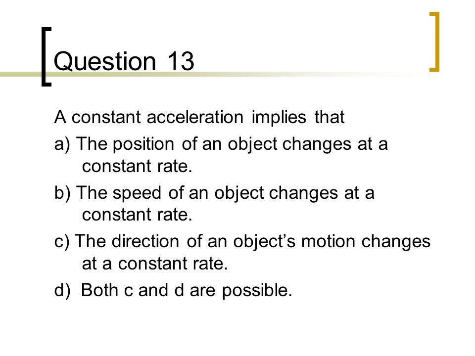 Question 13 A constant acceleration implies that