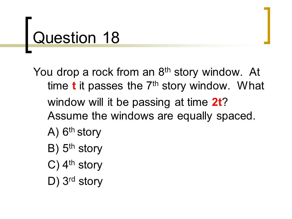 Question 18 You drop a rock from an 8th story window. At time t it passes the 7th story window. What.