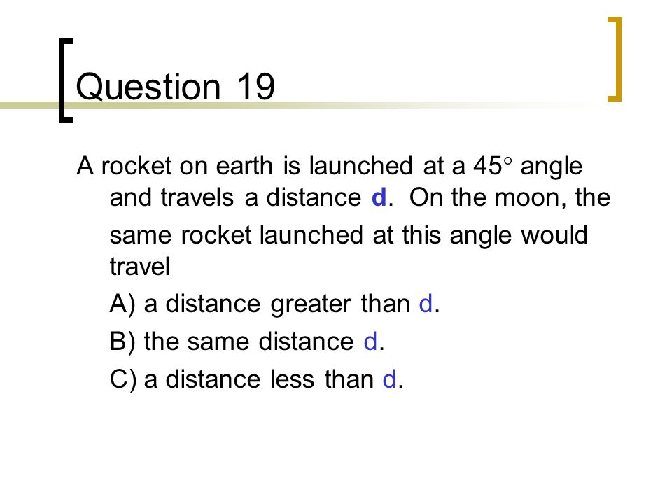 Question 19 A rocket on earth is launched at a 45° angle and travels a distance d. On the moon, the.