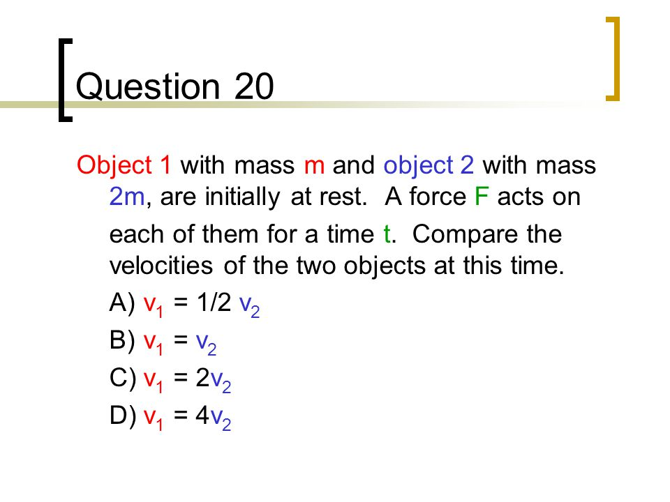 Question 20 Object 1 with mass m and object 2 with mass 2m, are initially at rest. A force F acts on.