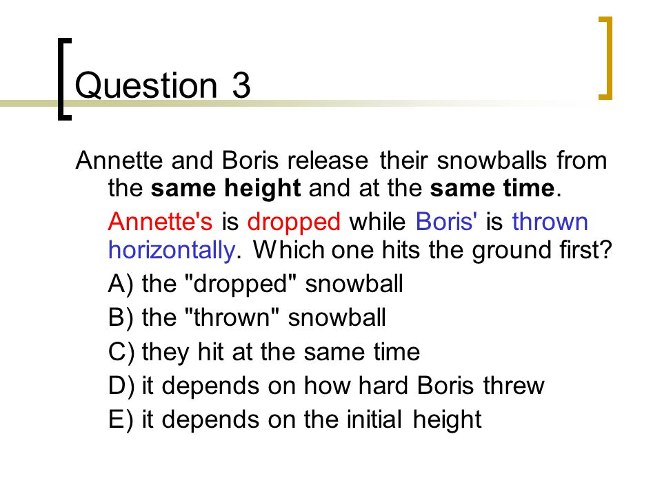 Question 3 Annette and Boris release their snowballs from the same height and at the same time.