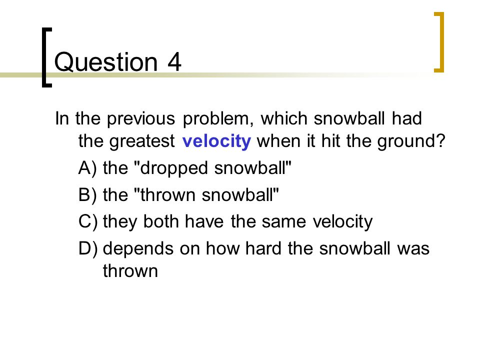 Question 4 In the previous problem, which snowball had the greatest velocity when it hit the ground
