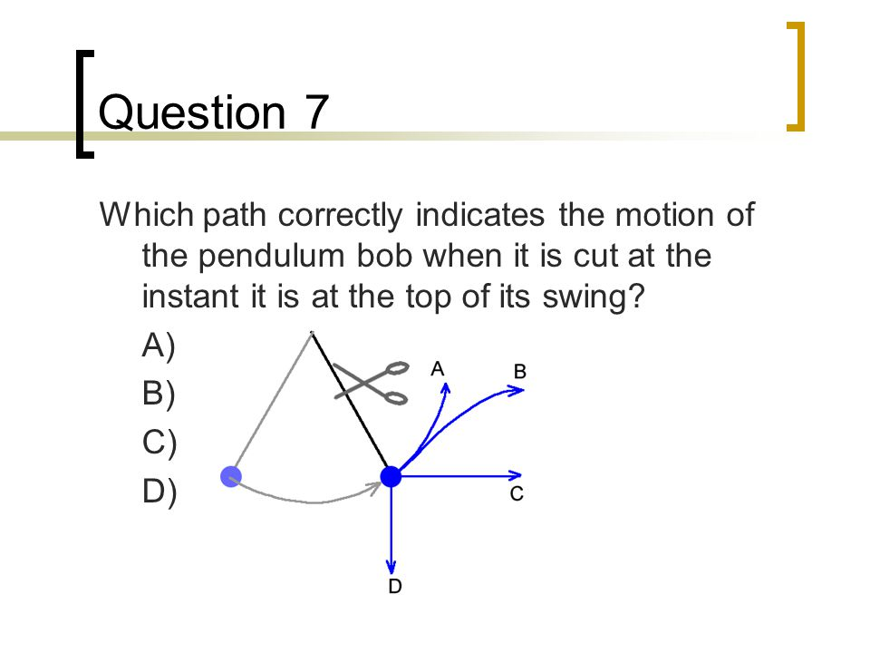 Question 7 Which path correctly indicates the motion of the pendulum bob when it is cut at the instant it is at the top of its swing