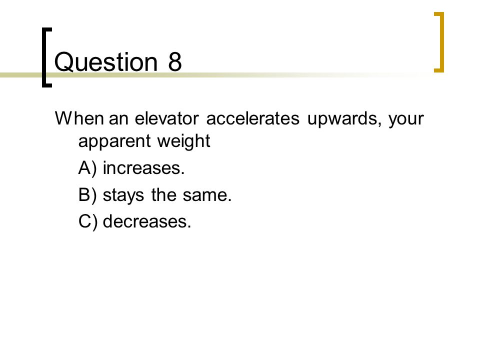 Question 8 When an elevator accelerates upwards, your apparent weight