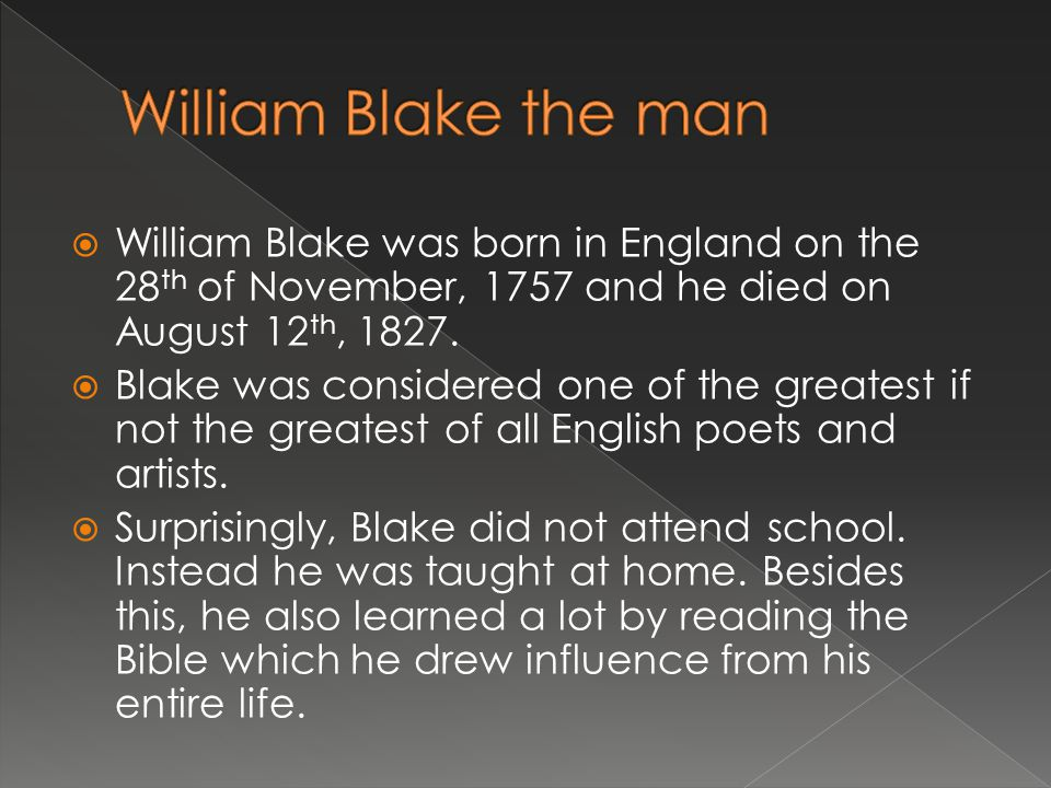 William Blake the man William Blake was born in England on the 28th of November, 1757 and he died on August 12th, 1827.