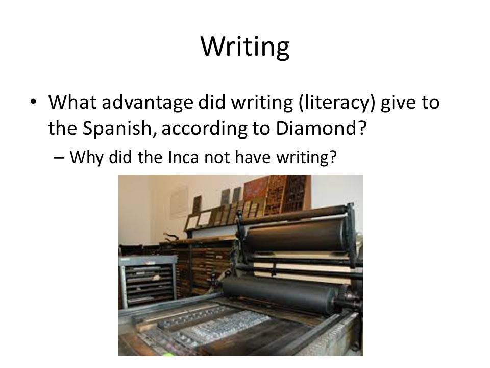 Writing What advantage did writing (literacy) give to the Spanish, according to Diamond Why did the Inca not have writing