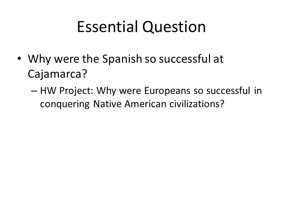 Essential Question Why were the Spanish so successful at Cajamarca
