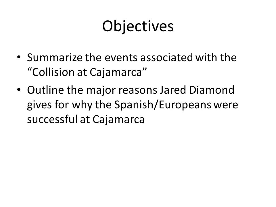 Objectives Summarize the events associated with the Collision at Cajamarca