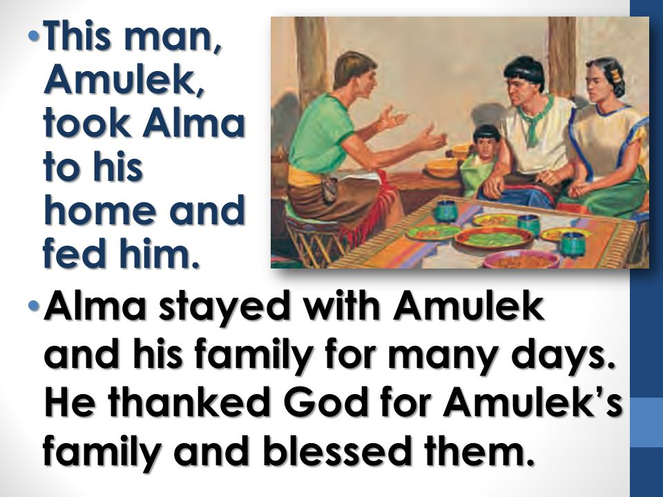 This man, Amulek, took Alma to his home and fed him.