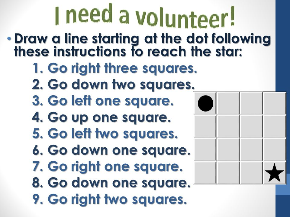 I need a volunteer! Draw a line starting at the dot following these instructions to reach the star: