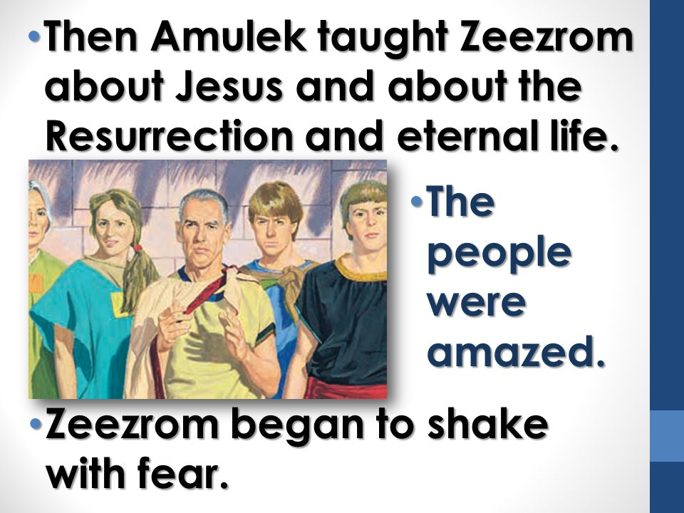Then Amulek taught Zeezrom about Jesus and about the Resurrection and eternal life.
