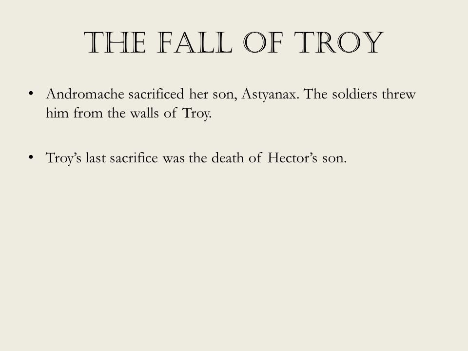 The Fall of Troy Andromache sacrificed her son, Astyanax. The soldiers threw him from the walls of Troy.