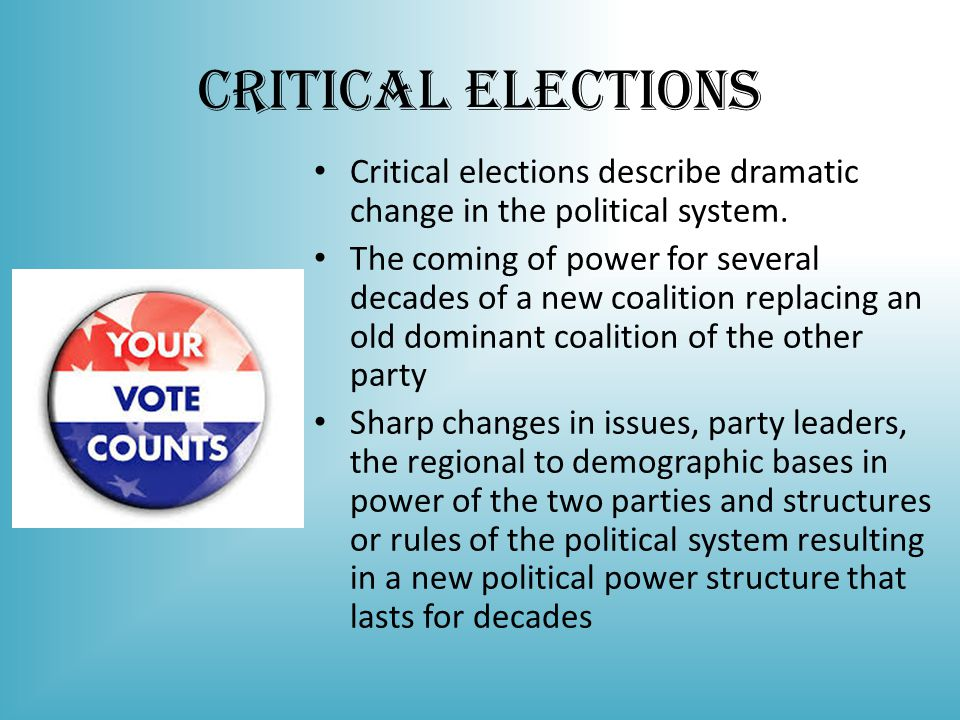 Critical Elections Critical elections describe dramatic change in the political system.